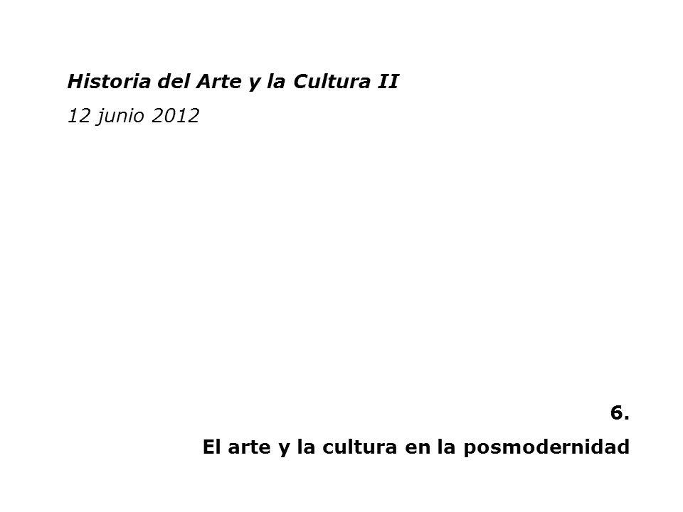 Historia del Arte y la Cultura II 2 junio 2011 Historia del Arte y la Cultura II 12 junio 2012 6. El arte y la cultura en la posmodernidad