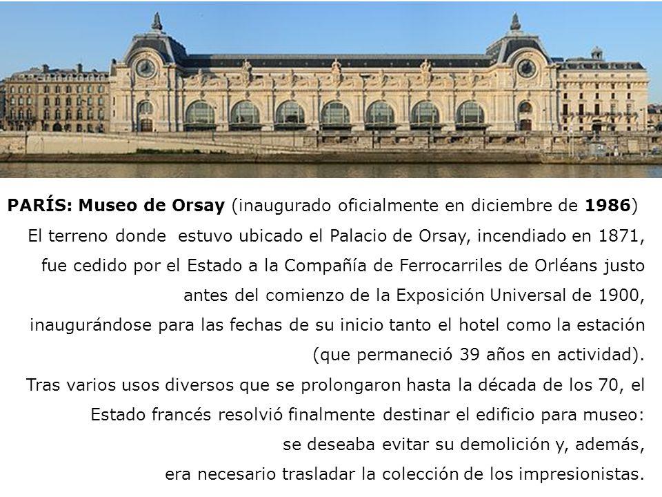 PARÍS: Museo de Orsay (inaugurado oficialmente en diciembre de 1986) El terreno donde estuvo ubicado el Palacio de Orsay, incendiado en 1871, fue cedi