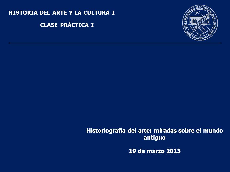 HISTORIA DEL ARTE Y LA CULTURA I CLASE PRÁCTICA I Historiografía del arte: miradas sobre el mundo antiguo 19 de marzo 2013 ___________________________