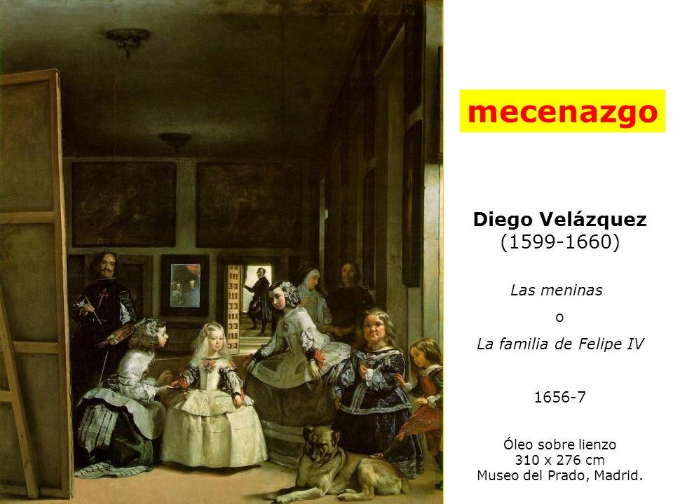 Diego Velázquez (1599-1660) Las meninas o La familia de Felipe IV 1656-7 Óleo sobre lienzo 310 x 276 cm Museo del Prado, Madrid. mecenazgo