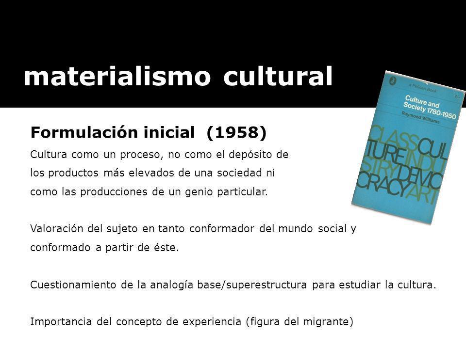 materialismo cultural Formulación inicial (1958) Cultura como un proceso, no como el depósito de los productos más elevados de una sociedad ni como la