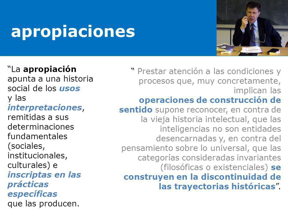 apropiaciones La apropiación apunta a una historia social de los usos y las interpretaciones, remitidas a sus determinaciones fundamentales (sociales,