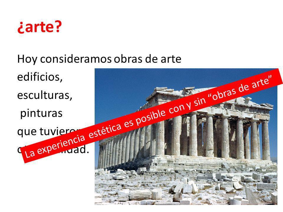 ¿arte? Hoy consideramos obras de arte edificios, esculturas, pinturas que tuvieron otra finalidad. La experiencia estética es posible con y sin obras