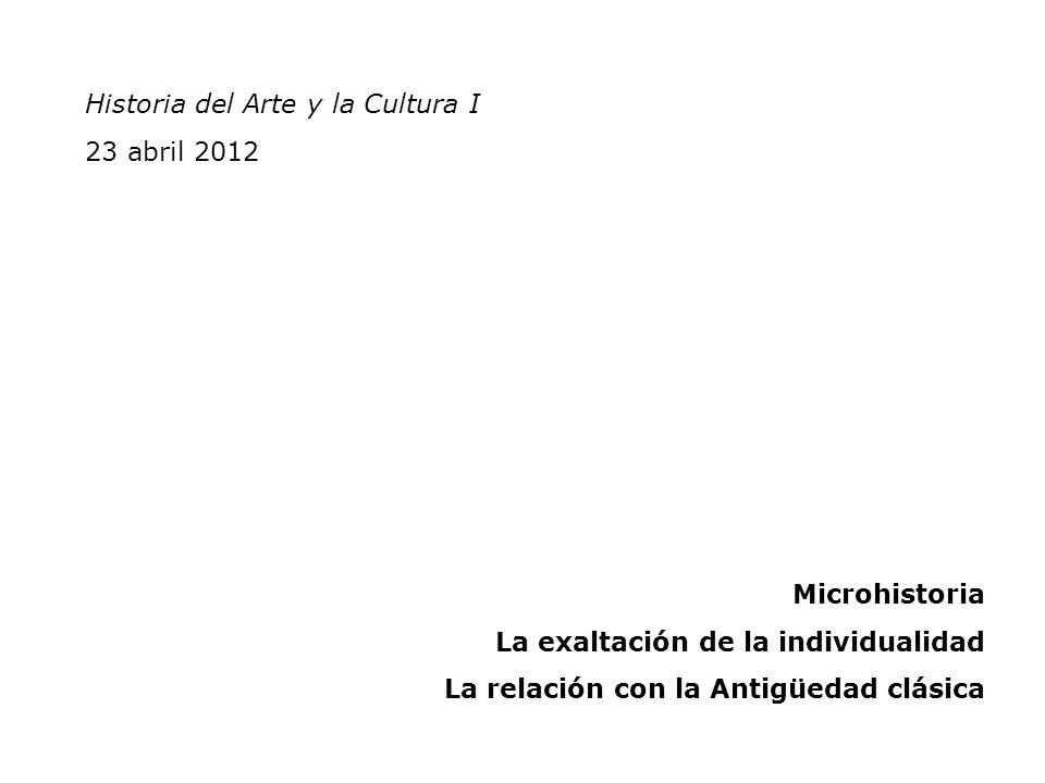 Historia del Arte y la Cultura I 23 abril 2012 Microhistoria La exaltación de la individualidad La relación con la Antigüedad clásica