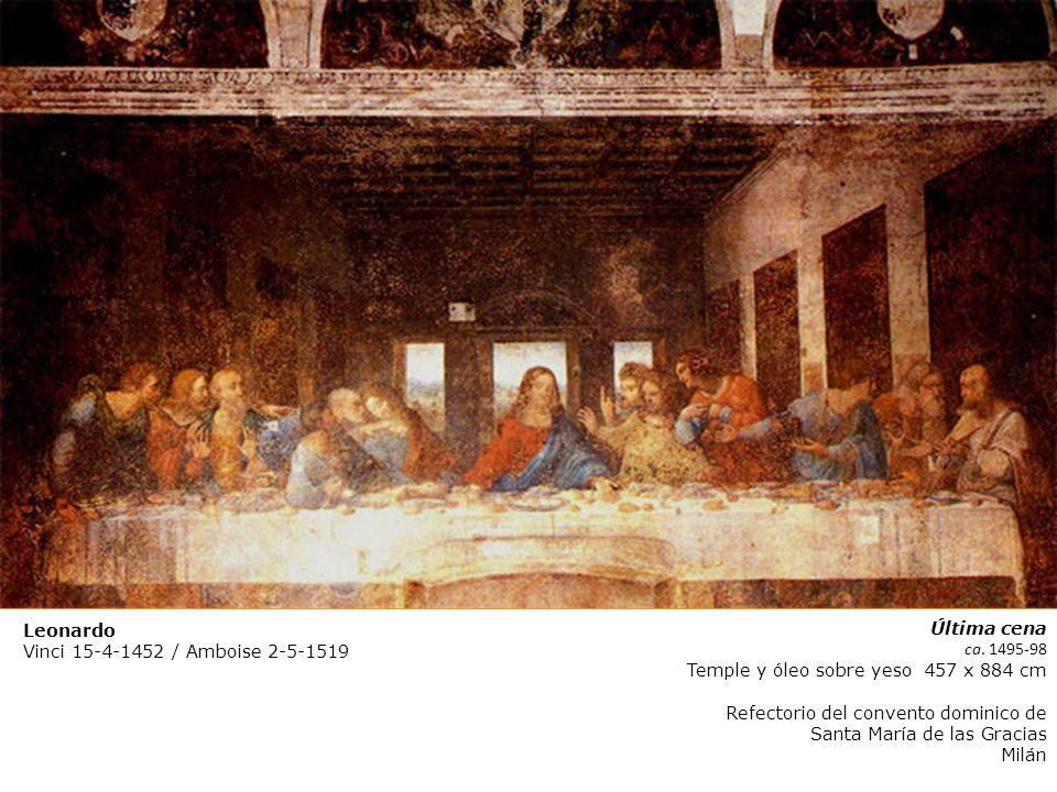 Leonardo Vinci 15-4-1452 / Amboise 2-5-1519 Última cena ca. 1495-98 Temple y óleo sobre yeso 457 x 884 cm Refectorio del convento dominico de Santa Ma