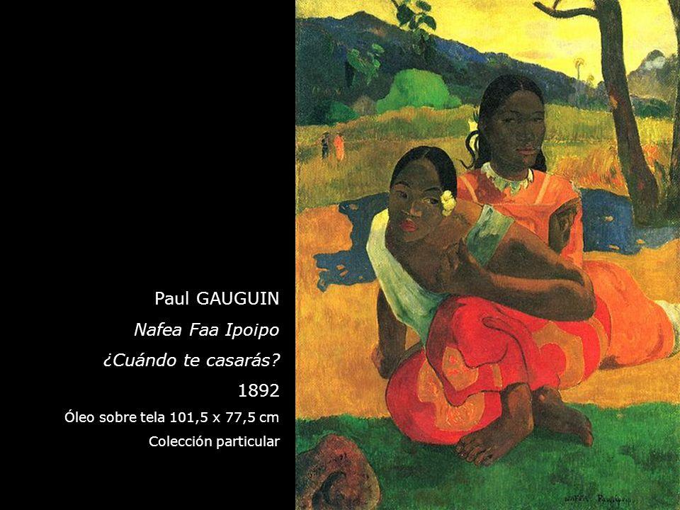 Paul GAUGUIN Nafea Faa Ipoipo ¿Cuándo te casarás? 1892 Óleo sobre tela 101,5 x 77,5 cm Colección particular