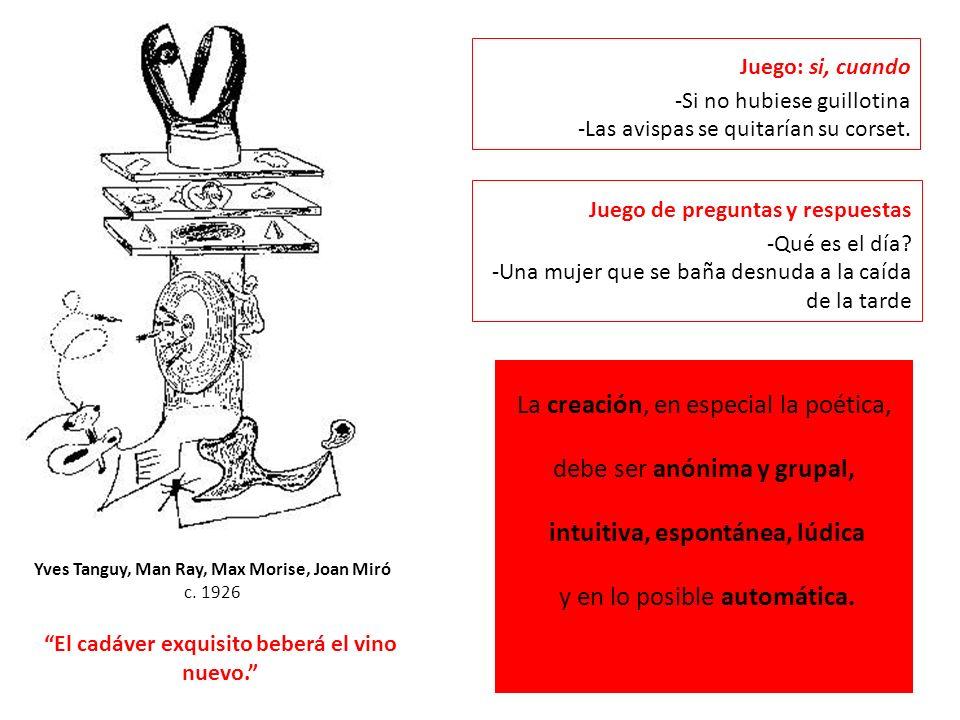 Yves Tanguy, Man Ray, Max Morise, Joan Miró c. 1926 La creación, en especial la poética, debe ser anónima y grupal, intuitiva, espontánea, lúdica y en