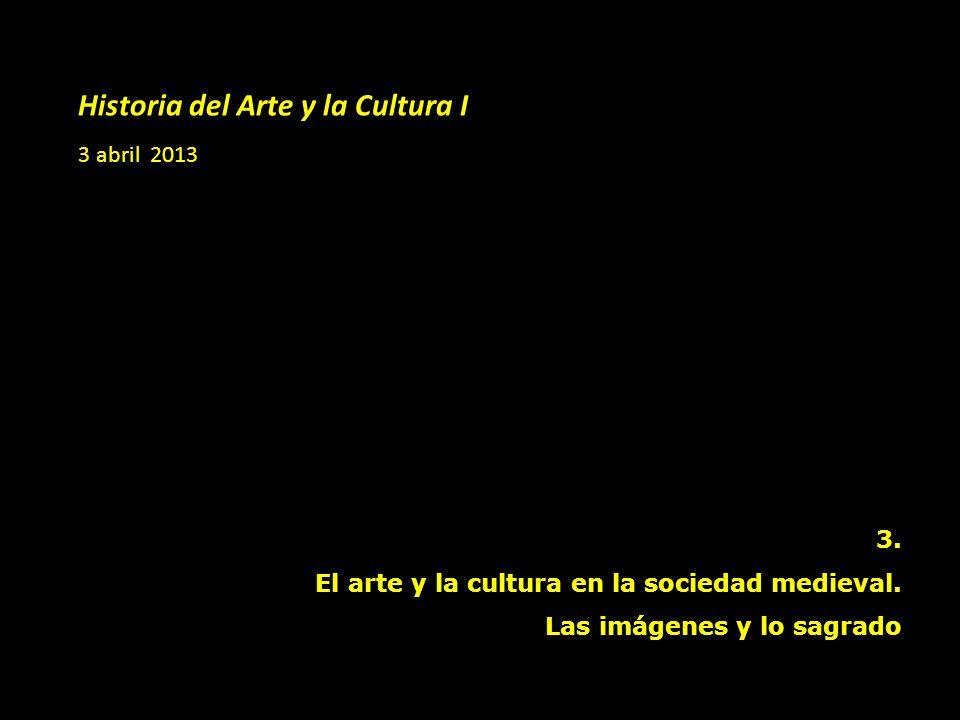 Historia del Arte y la Cultura I 3 abril 2013 3. El arte y la cultura en la sociedad medieval. Las imágenes y lo sagrado