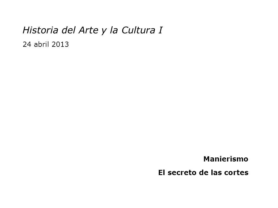 Historia del Arte y la Cultura I 24 abril 2013 Manierismo El secreto de las cortes