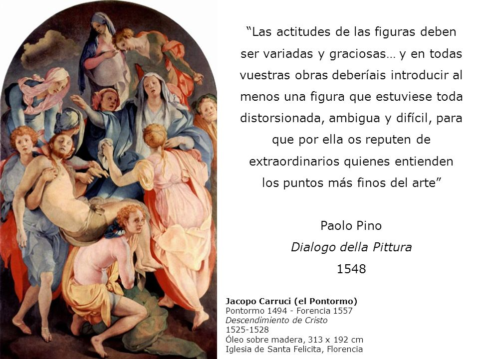 Las actitudes de las figuras deben ser variadas y graciosas… y en todas vuestras obras deberíais introducir al menos una figura que estuviese toda distorsionada, ambigua y difícil, para que por ella os reputen de extraordinarios quienes entienden los puntos más finos del arte Paolo Pino Dialogo della Pittura 1548 Jacopo Carruci (el Pontormo) Pontormo 1494 - Forencia 1557 Descendimiento de Cristo 1525-1528 Óleo sobre madera, 313 x 192 cm Iglesia de Santa Felicita, Florencia