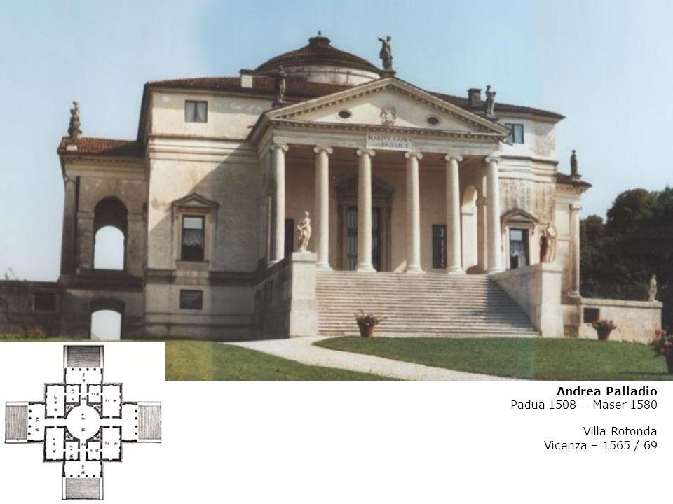 Andrea Palladio Padua 1508 – Maser 1580 Villa Rotonda Vicenza – 1565 / 69