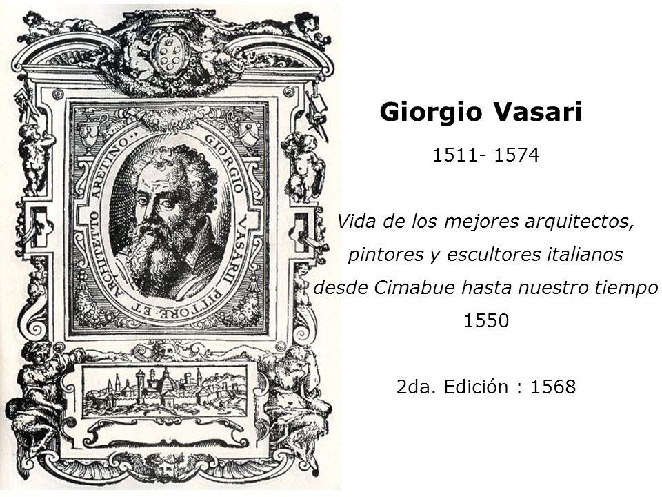Giorgio Vasari 1511- 1574 Vida de los mejores arquitectos, pintores y escultores italianos desde Cimabue hasta nuestro tiempo 1550 2da. Edición : 1568