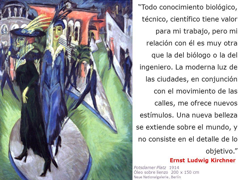 Ernst Ludwig Kirchner Todo conocimiento biológico, técnico, científico tiene valor para mi trabajo, pero mi relación con él es muy otra que la del bió