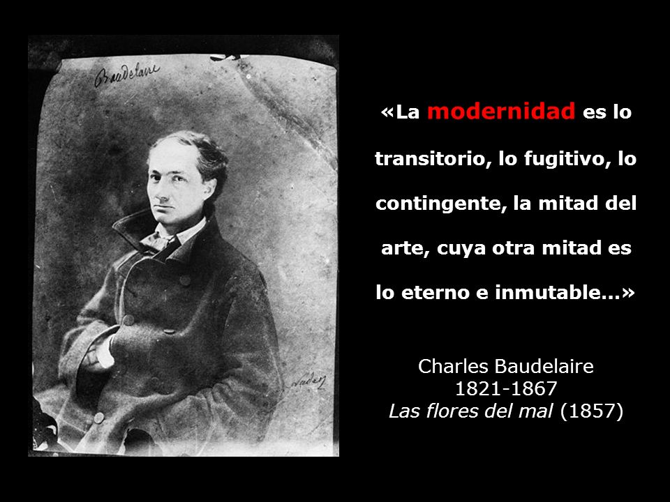 «La modernidad es lo transitorio, lo fugitivo, lo contingente, la mitad del arte, cuya otra mitad es lo eterno e inmutable…» Charles Baudelaire 1821-1