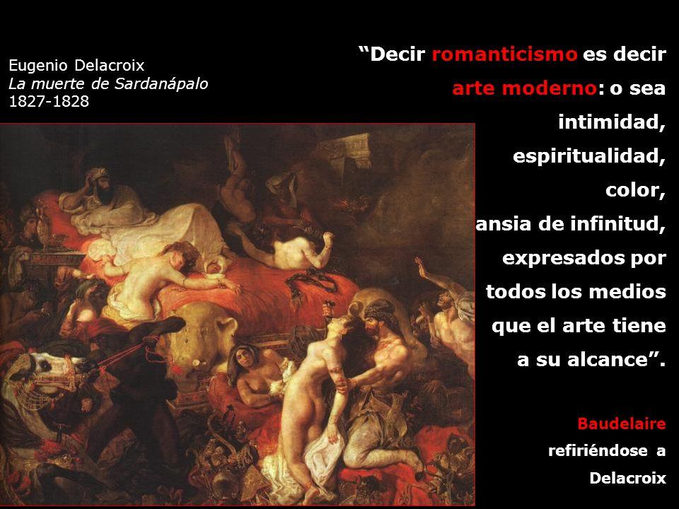 Eugenio Delacroix La muerte de Sardanápalo 1827-1828 Decir romanticismo es decir arte moderno: o sea intimidad, espiritualidad, color, ansia de infini