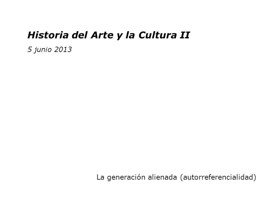 Historia del Arte y la Cultura II 2 junio 2011 Historia del Arte y la Cultura II 5 junio 2013 La generación alienada (autorreferencialidad)