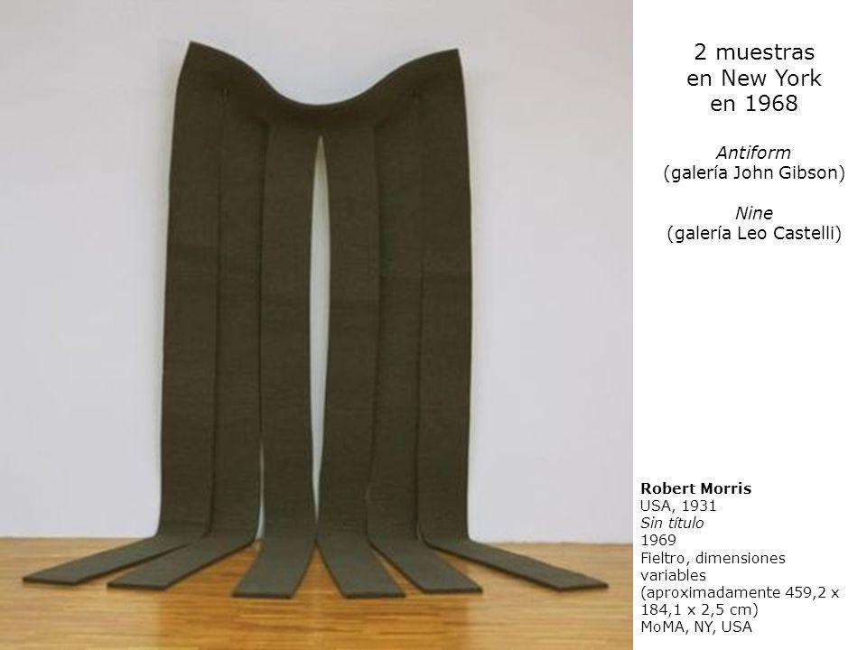 2 muestras en New York en 1968 Antiform (galería John Gibson) Nine (galería Leo Castelli) Robert Morris USA, 1931 Sin título 1969 Fieltro, dimensiones