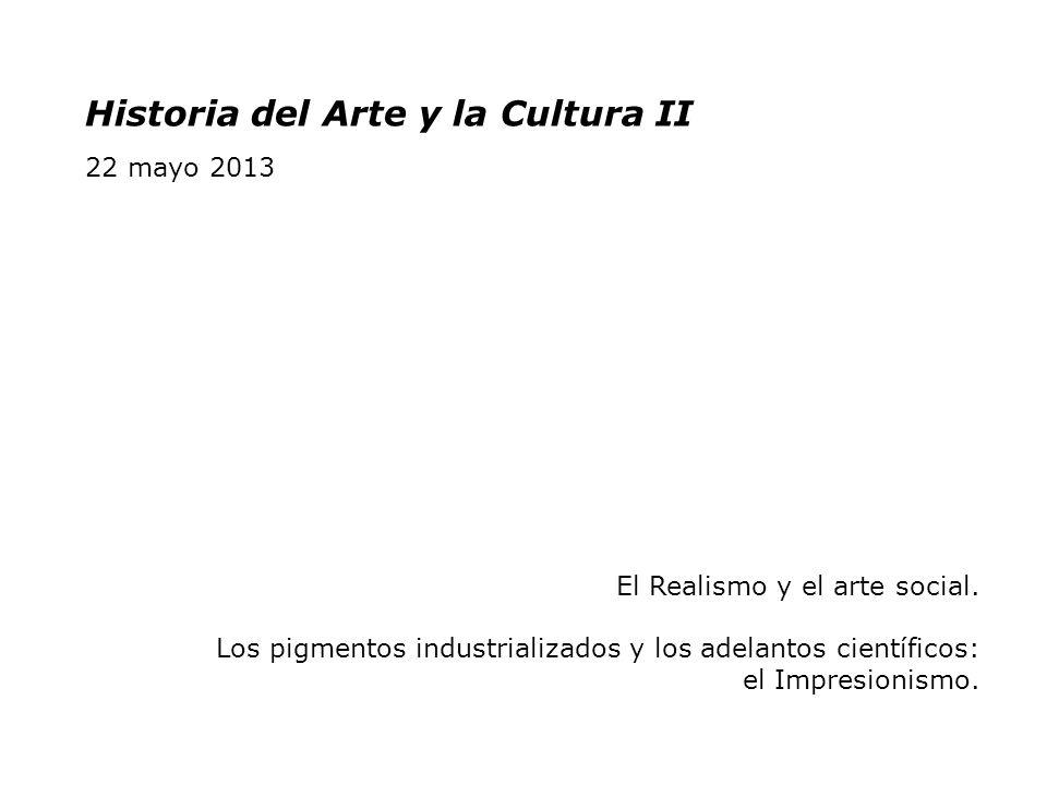 Historia del Arte y la Cultura II 22 mayo 2013 El Realismo y el arte social. Los pigmentos industrializados y los adelantos científicos: el Impresioni