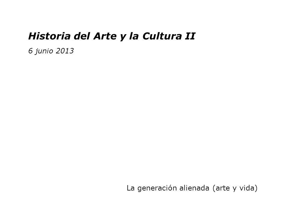 Historia del Arte y la Cultura II 2 junio 2011 Historia del Arte y la Cultura II 6 junio 2013 La generación alienada (arte y vida)