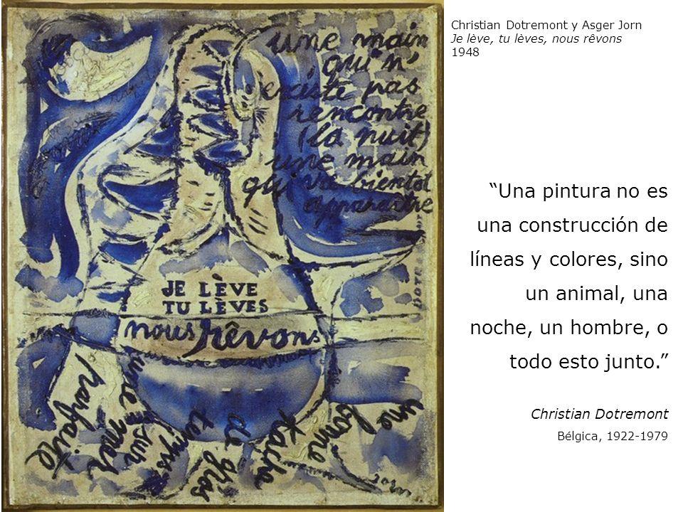 Una pintura no es una construcción de líneas y colores, sino un animal, una noche, un hombre, o todo esto junto. Christian Dotremont Bélgica, 1922-197