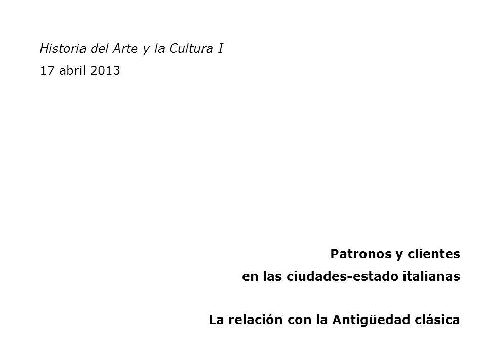 Historia del Arte y la Cultura I 17 abril 2013 Patronos y clientes en las ciudades-estado italianas La relación con la Antigüedad clásica