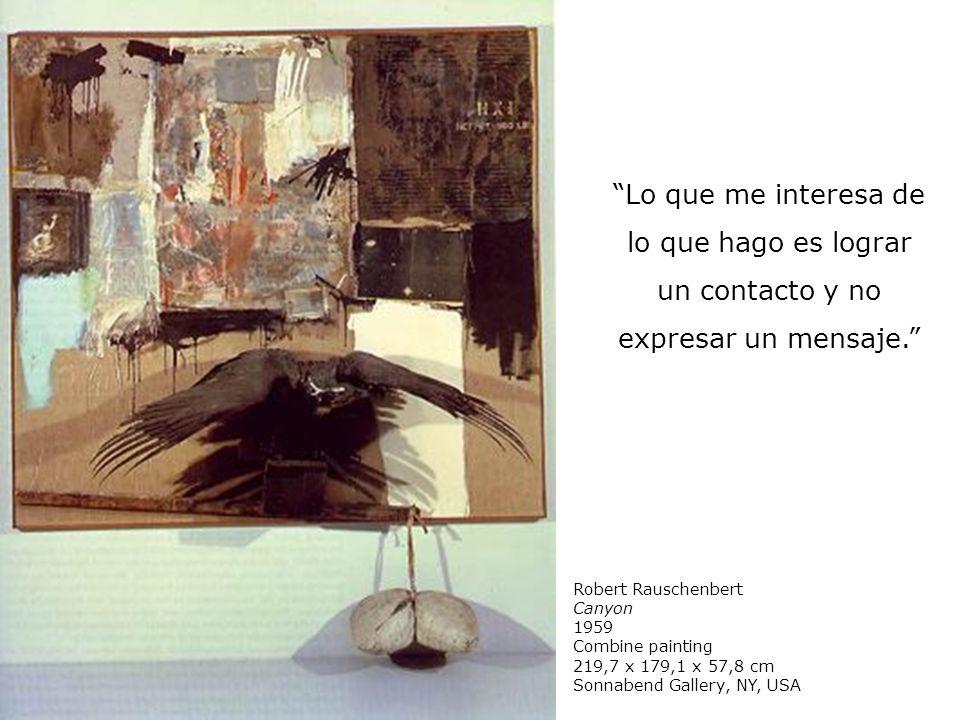 Lo que me interesa de lo que hago es lograr un contacto y no expresar un mensaje. Robert Rauschenbert Canyon 1959 Combine painting 219,7 x 179,1 x 57,