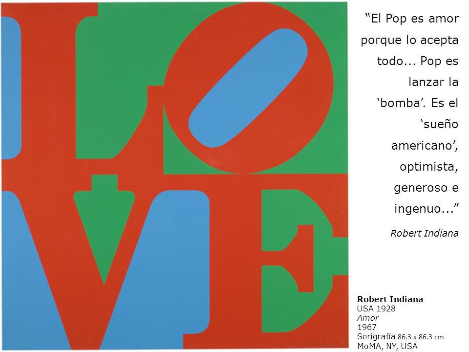 Robert Indiana USA 1928 Amor 1967 Serigrafía 86.3 x 86.3 cm MoMA, NY, USA El Pop es amor porque lo acepta todo... Pop es lanzar la bomba. Es el sueño