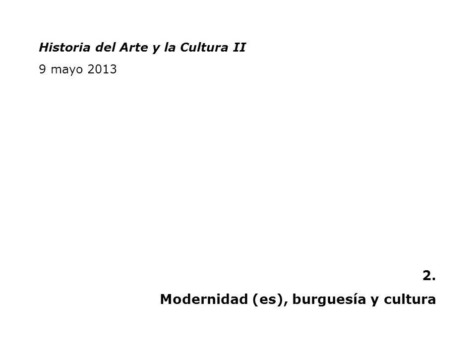 Historia del Arte y la Cultura II 9 mayo 2013 2. Modernidad (es), burguesía y cultura