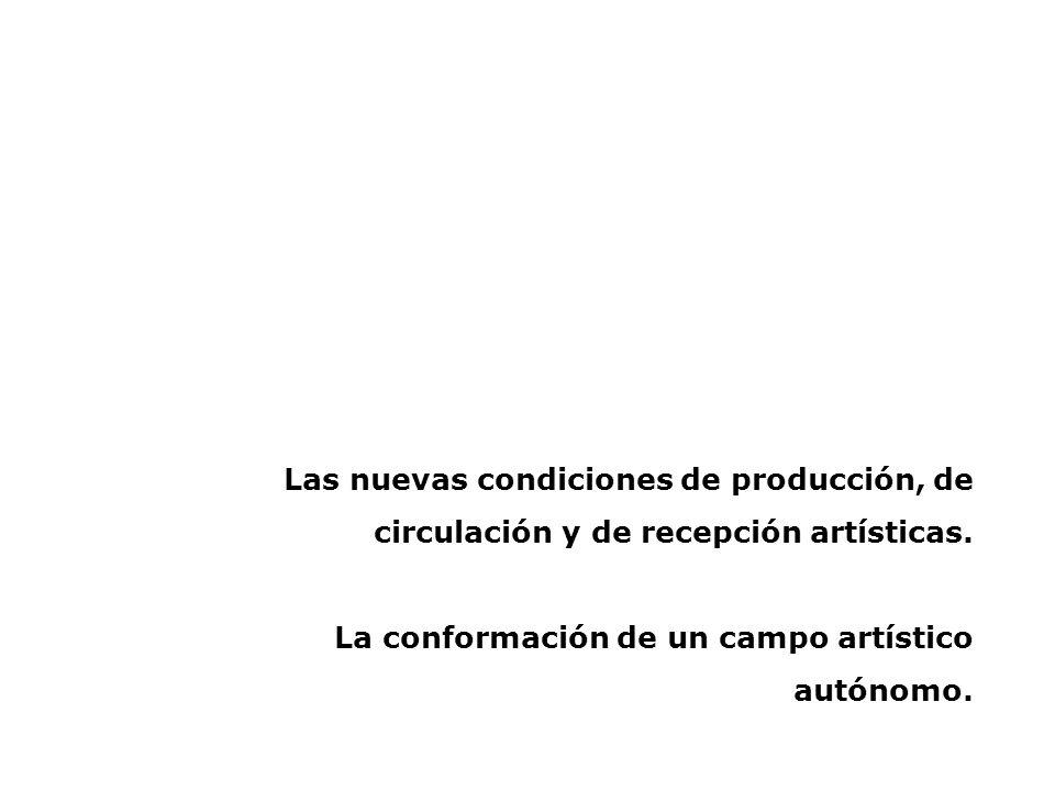 Las nuevas condiciones de producción, de circulación y de recepción artísticas. La conformación de un campo artístico autónomo.
