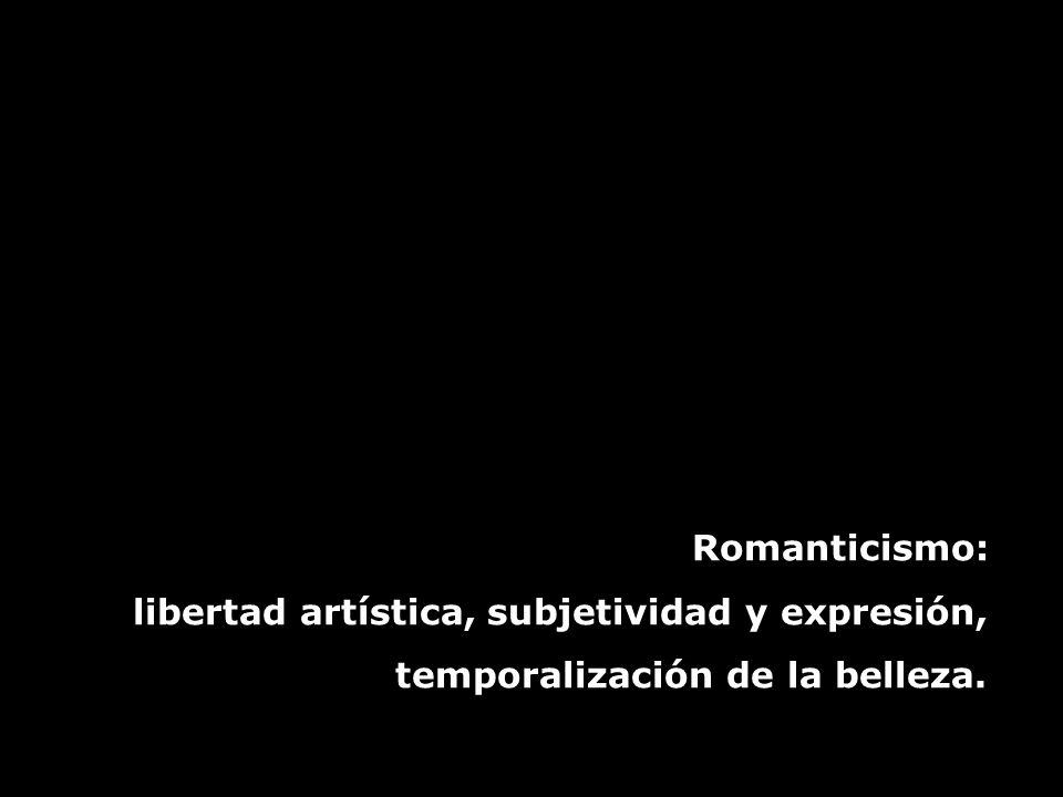 Romanticismo: libertad artística, subjetividad y expresión, temporalización de la belleza.