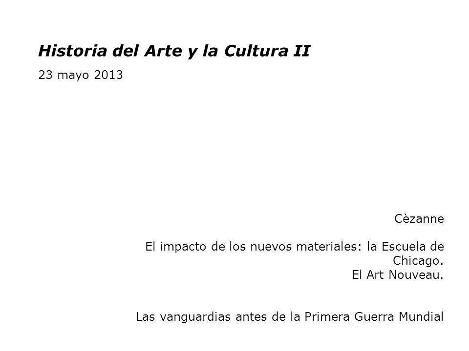 Historia del Arte y la Cultura II 23 mayo 2013 Cèzanne El impacto de los nuevos materiales: la Escuela de Chicago. El Art Nouveau. Las vanguardias ant