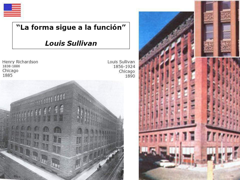 Henry Richardson 1838-1886 Chicago 1885 Louis Sullivan 1856-1924 Chicago 1890 La forma sigue a la función Louis Sullivan