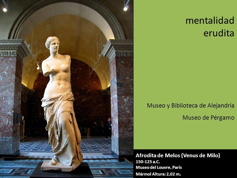 Afrodita de Melos (Venus de Milo) 150-125 a.C. Museo del Louvre, París Mármol Altura: 2,02 m. mentalidad erudita Museo y Biblioteca de Alejandría Muse