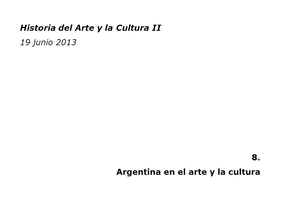 Historia del Arte y la Cultura II 19 junio 2013 8. Argentina en el arte y la cultura