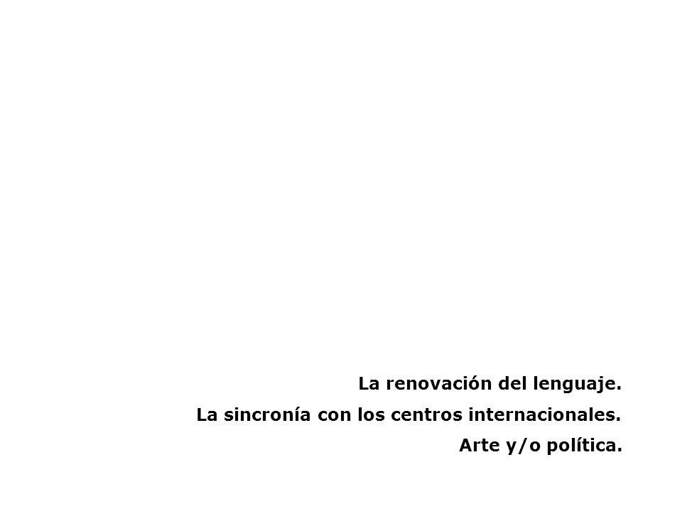 La renovación del lenguaje. La sincronía con los centros internacionales. Arte y/o política.