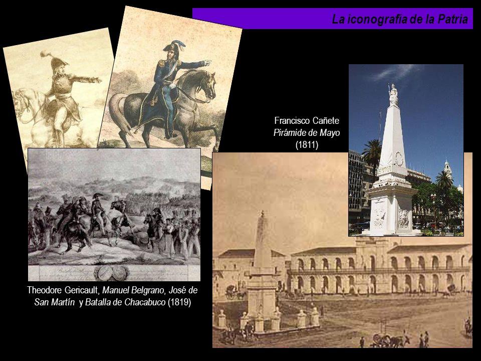 La iconografía de la Patria Theodore Gericault, Manuel Belgrano, José de San Martín y Batalla de Chacabuco (1819) Francisco Cañete Pirámide de Mayo (1