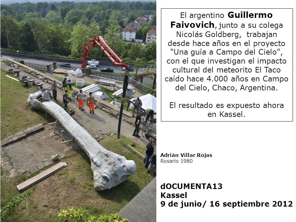 Adrián Villar Rojas Rosario 1980 dOCUMENTA13 Kassel 9 de junio/ 16 septiembre 2012 El argentino Guillermo Faivovich, junto a su colega Nicolás Goldber