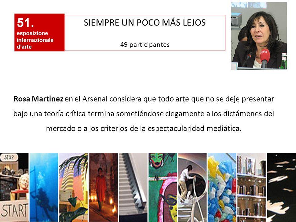 SIEMPRE UN POCO MÁS LEJOS 49 participantes Rosa Martínez en el Arsenal considera que todo arte que no se deje presentar bajo una teoría crítica termin