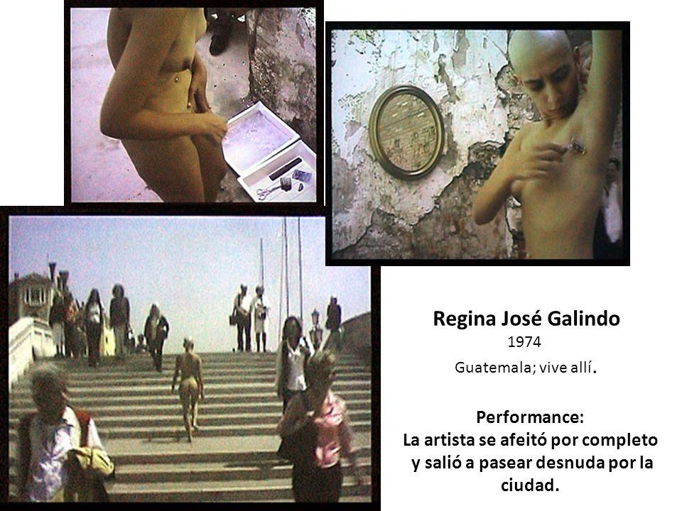 Regina José Galindo 1974 Guatemala; vive allí. Performance: La artista se afeitó por completo y salió a pasear desnuda por la ciudad.