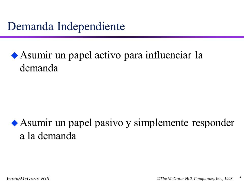 © The McGraw-Hill Companies, Inc., 1998 Irwin/McGraw-Hill 4 Demanda Independiente u Asumir un papel activo para influenciar la demanda u Asumir un pap