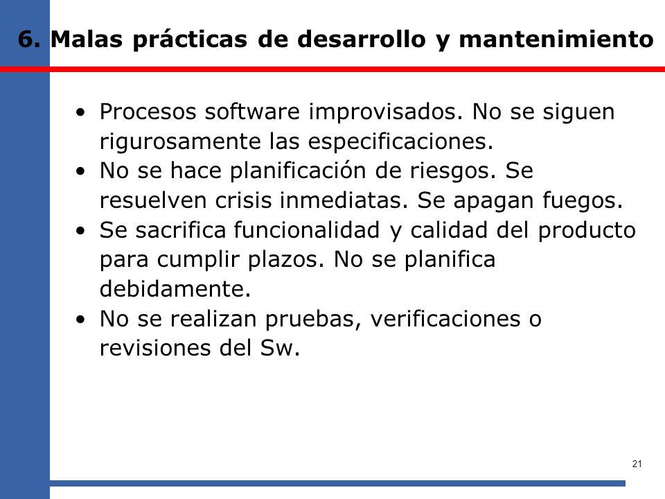6. Malas prácticas de desarrollo y mantenimiento Procesos software improvisados. No se siguen rigurosamente las especificaciones. No se hace planifica