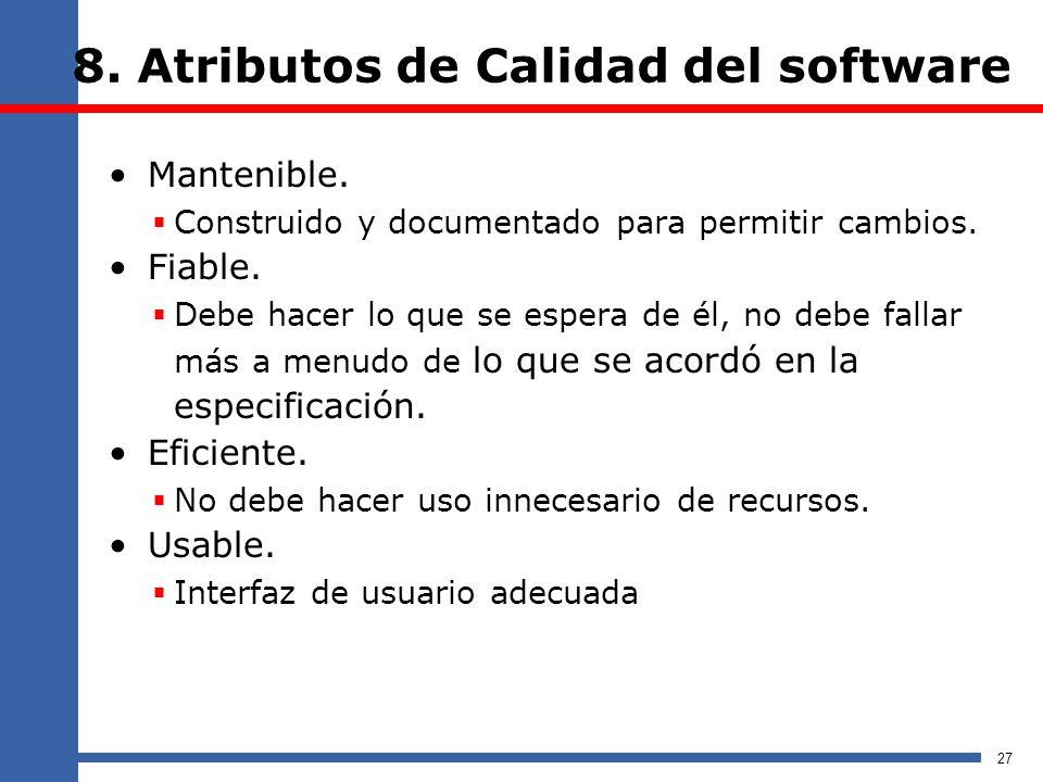 8. Atributos de Calidad del software Mantenible. Construido y documentado para permitir cambios. Fiable. Debe hacer lo que se espera de él, no debe fa