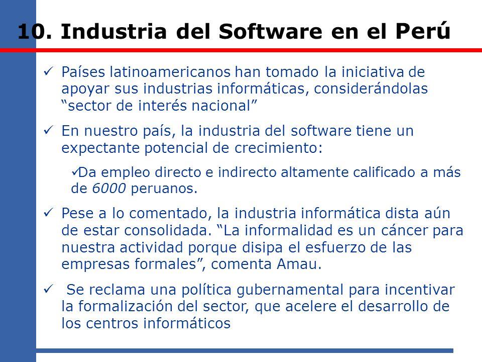 10. Industria del Software en el Perú Países latinoamericanos han tomado la iniciativa de apoyar sus industrias informáticas, considerándolas sector d
