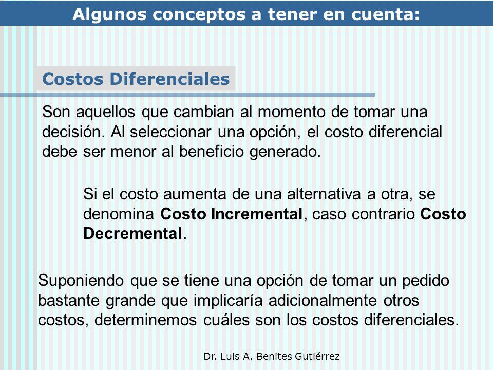 Dr. Luis A. Benites Gutiérrez Algunos conceptos a tener en cuenta: Costos Diferenciales Son aquellos que cambian al momento de tomar una decisión. Al