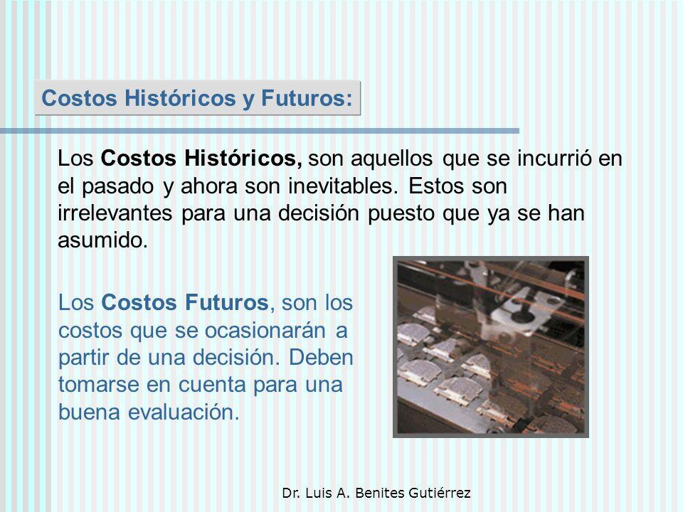 Dr. Luis A. Benites Gutiérrez Costos Históricos y Futuros: Los Costos Históricos, son aquellos que se incurrió en el pasado y ahora son inevitables. E