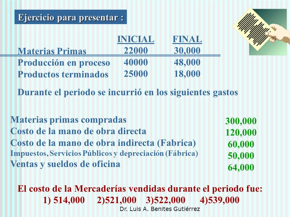 Dr. Luis A. Benites Gutiérrez Ejercicio para presentar : Materias Primas Producción en proceso Productos terminados INICIAL 22000 40000 25000 FINAL 30