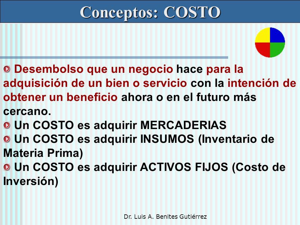 Dr. Luis A. Benites Gutiérrez Conceptos: COSTO Desembolso que un negocio hace para la adquisición de un bien o servicio con la intención de obtener un