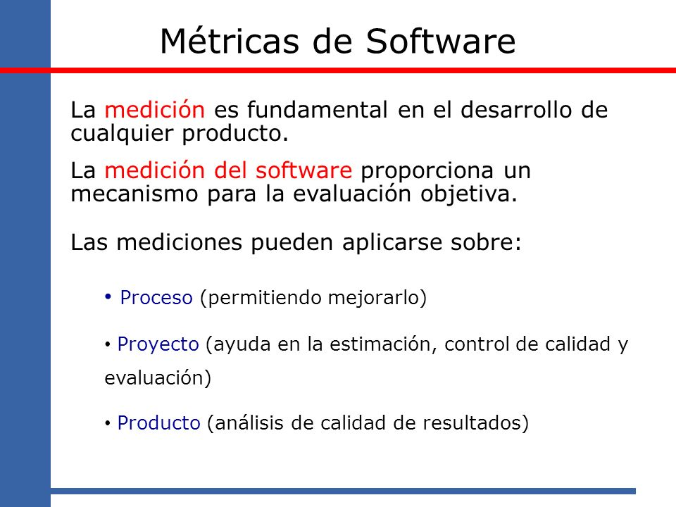 Métricas de Software Las mediciones permiten: caracterizar fijar líneas base para comparar con evaluaciones futuras evaluar controlar avance, desviaciones, impacto tecnológico, mejoras predecir planificar y estimar en base a datos históricos, mejorar la calidad del producto