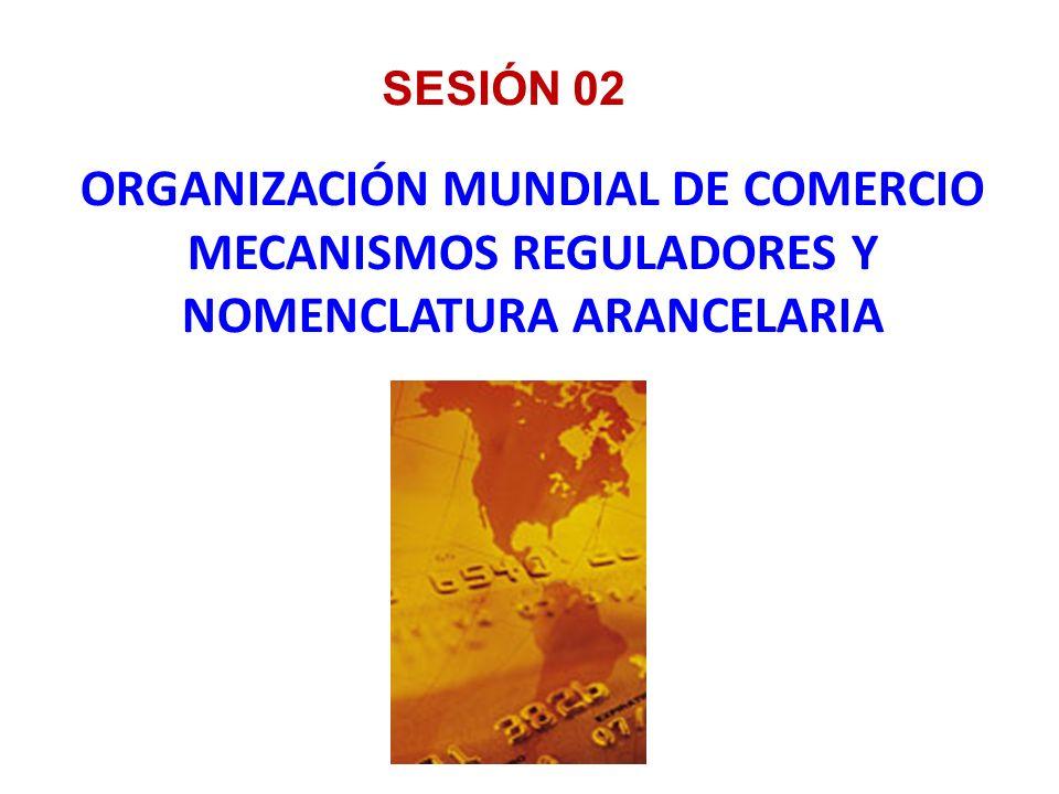 ORGANIZACIÓN MUNDIAL DE COMERCIO MECANISMOS REGULADORES Y NOMENCLATURA ARANCELARIA SESIÓN 02