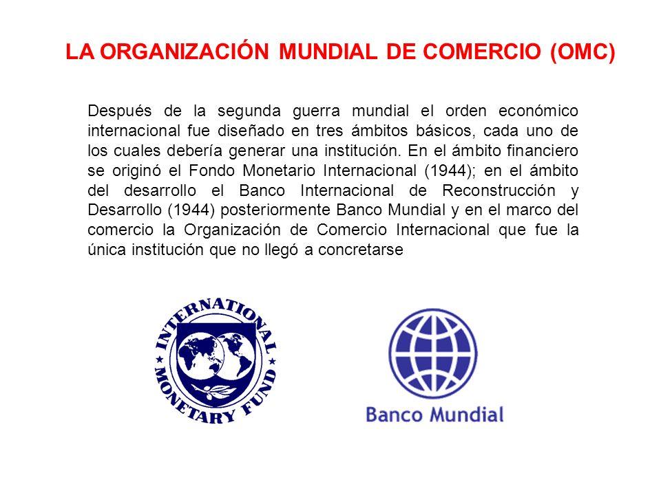LA ORGANIZACIÓN MUNDIAL DE COMERCIO (OMC) Después de la segunda guerra mundial el orden económico internacional fue diseñado en tres ámbitos básicos,